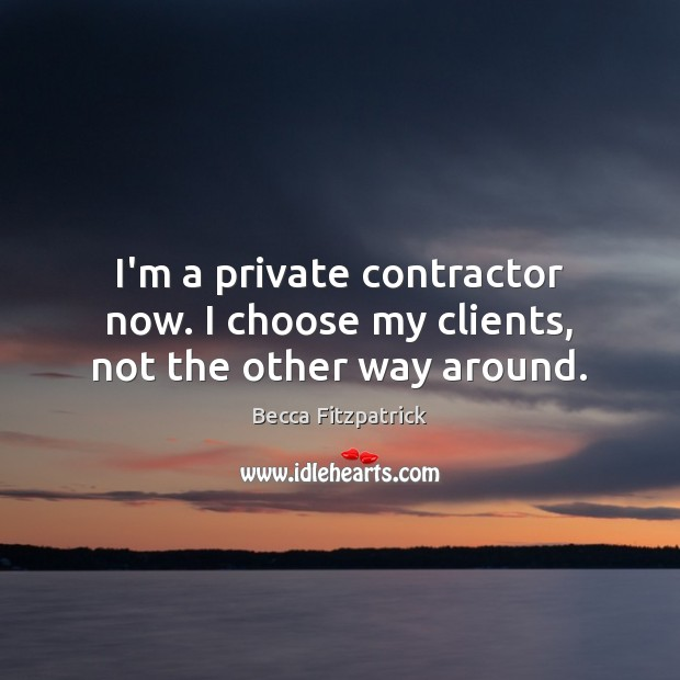 Image, I'm a private contractor now. I choose my clients, not the other way around.