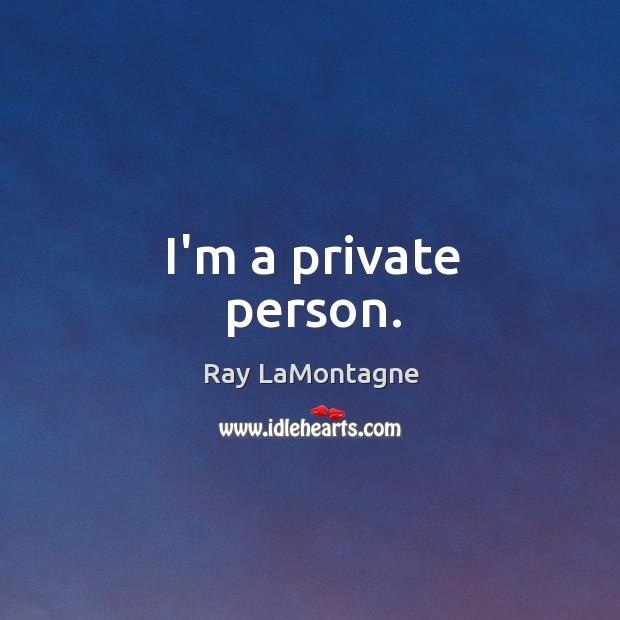 I'm a private person. Ray LaMontagne Picture Quote