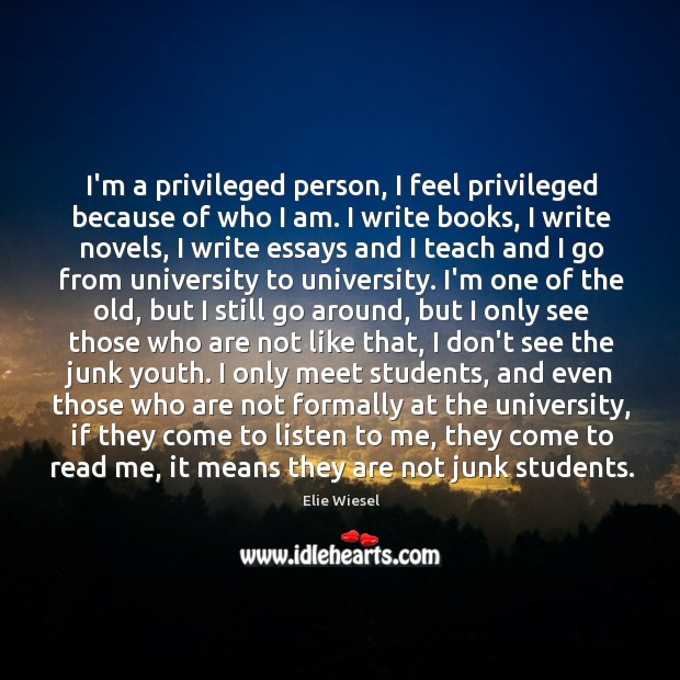 I'm a privileged person, I feel privileged because of who I am. Image