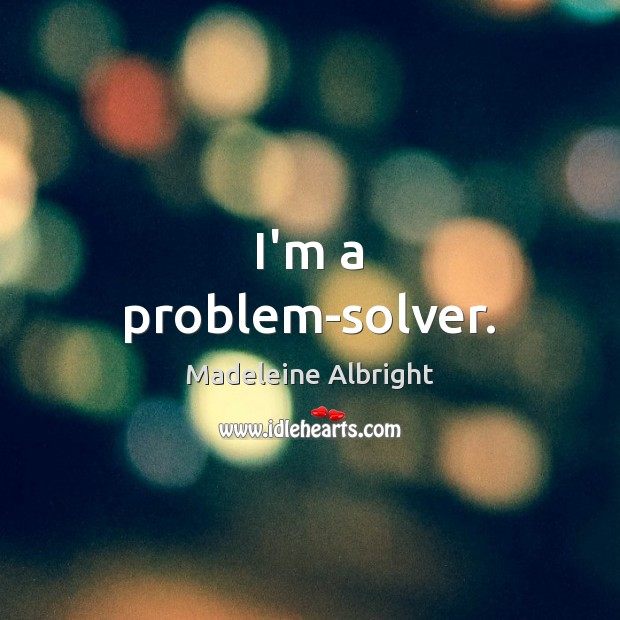 I'm a problem-solver. Madeleine Albright Picture Quote