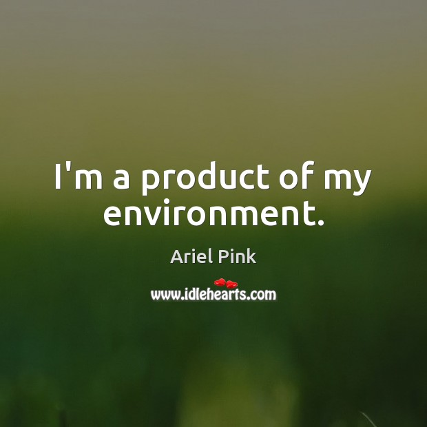 Image, I'm a product of my environment.