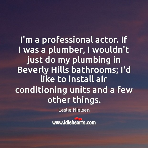 I'm a professional actor. If I was a plumber, I wouldn't just Leslie Nielsen Picture Quote