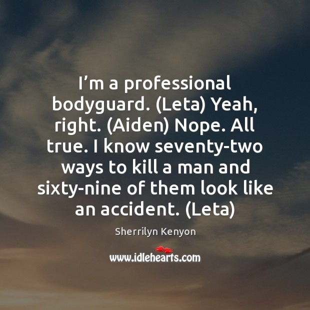 Image, I'm a professional bodyguard. (Leta) Yeah, right. (Aiden) Nope. All true.