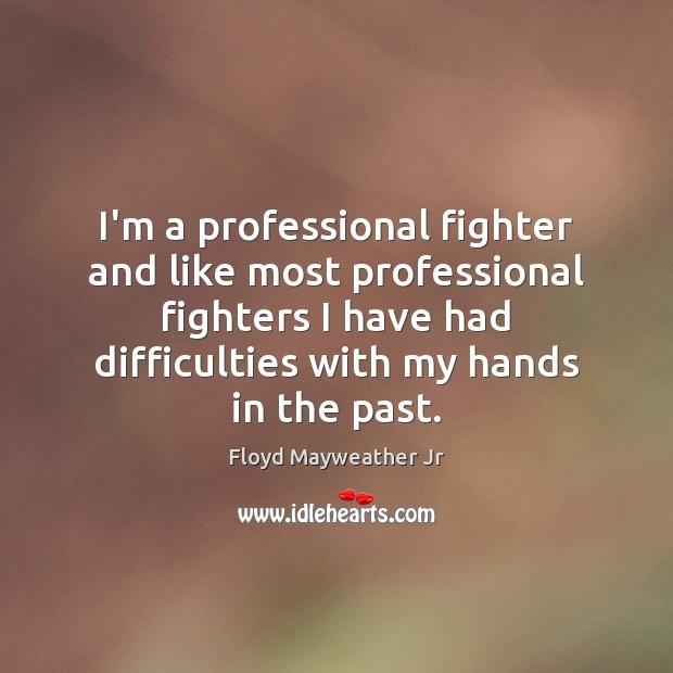 I'm a professional fighter and like most professional fighters I have had Floyd Mayweather Jr Picture Quote