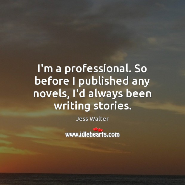 I'm a professional. So before I published any novels, I'd always been writing stories. Jess Walter Picture Quote