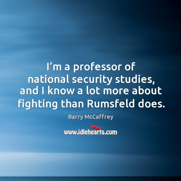 Image, I'm a professor of national security studies, and I know a lot more about fighting than rumsfeld does.