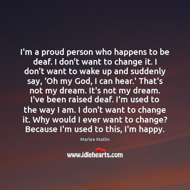 I'm a proud person who happens to be deaf. I don't want Marlee Matlin Picture Quote