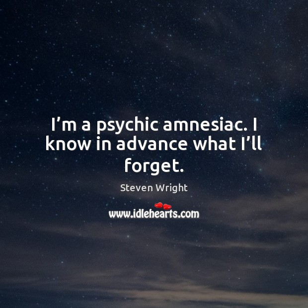 I'm a psychic amnesiac. I know in advance what I'll forget. Image