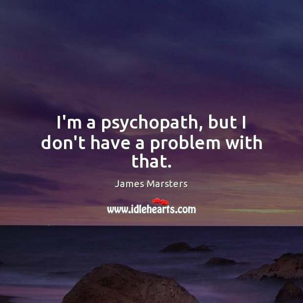 I'm a psychopath, but I don't have a problem with that. Image
