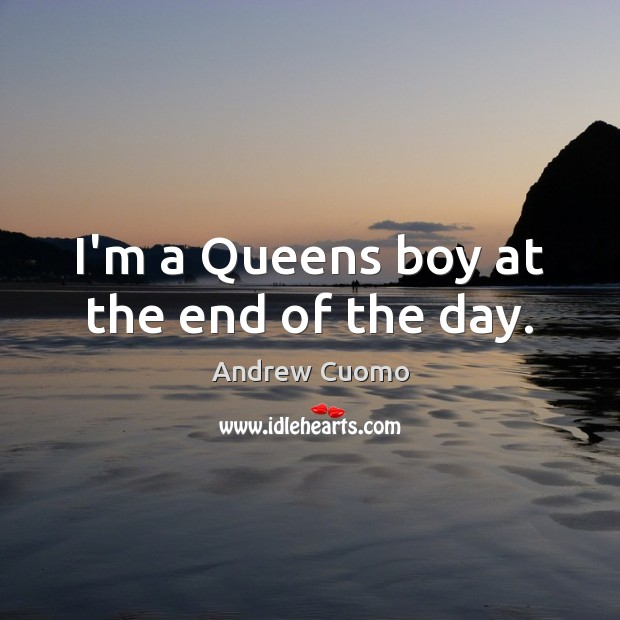 I'm a Queens boy at the end of the day. Andrew Cuomo Picture Quote