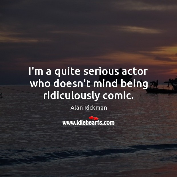 I'm a quite serious actor who doesn't mind being ridiculously comic. Alan Rickman Picture Quote