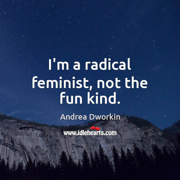 I'm a radical feminist, not the fun kind. Andrea Dworkin Picture Quote