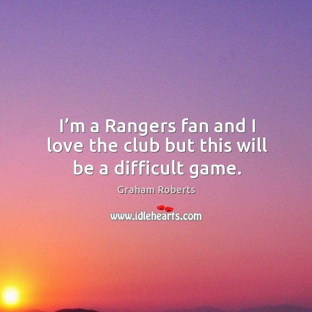 I'm a rangers fan and I love the club but this will be a difficult game. Graham Roberts Picture Quote