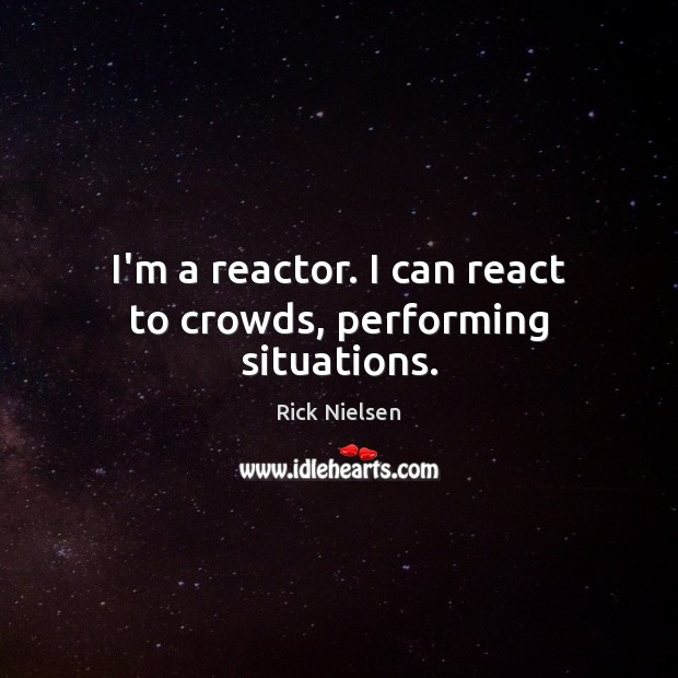 Image, I'm a reactor. I can react to crowds, performing situations.