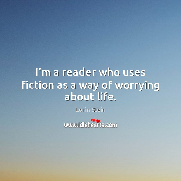 I'm a reader who uses fiction as a way of worrying about life. Image