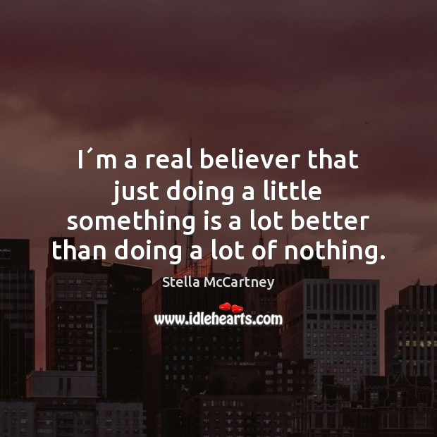 I´m a real believer that just doing a little something is Stella McCartney Picture Quote