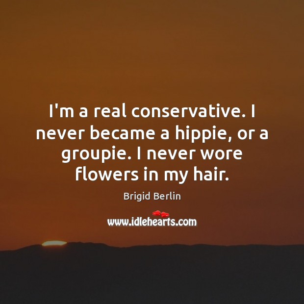 Image, I'm a real conservative. I never became a hippie, or a groupie.