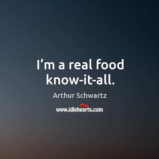 Image, I'm a real food know-it-all.