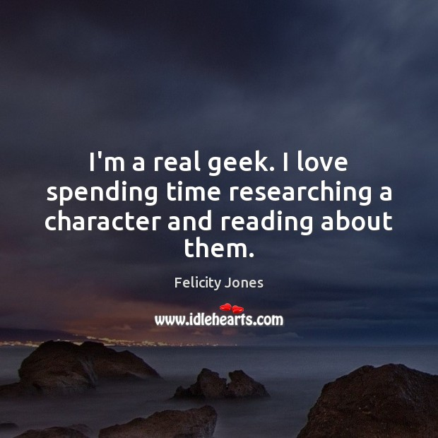 I'm a real geek. I love spending time researching a character and reading about them. Felicity Jones Picture Quote