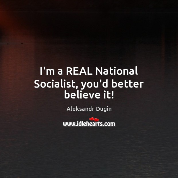 Image, I'm a REAL National Socialist, you'd better believe it!
