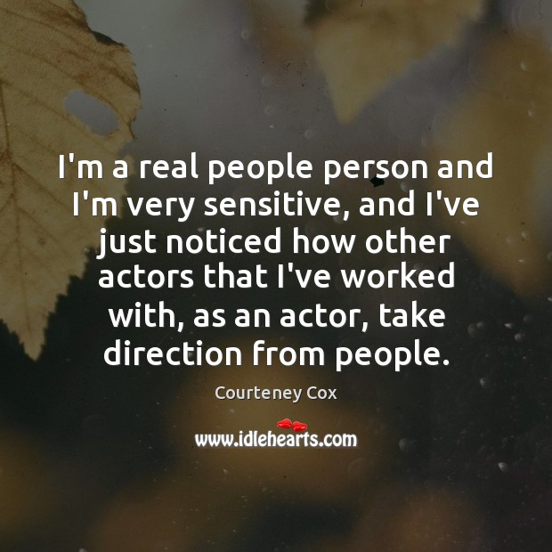 I'm a real people person and I'm very sensitive, and I've just Courteney Cox Picture Quote