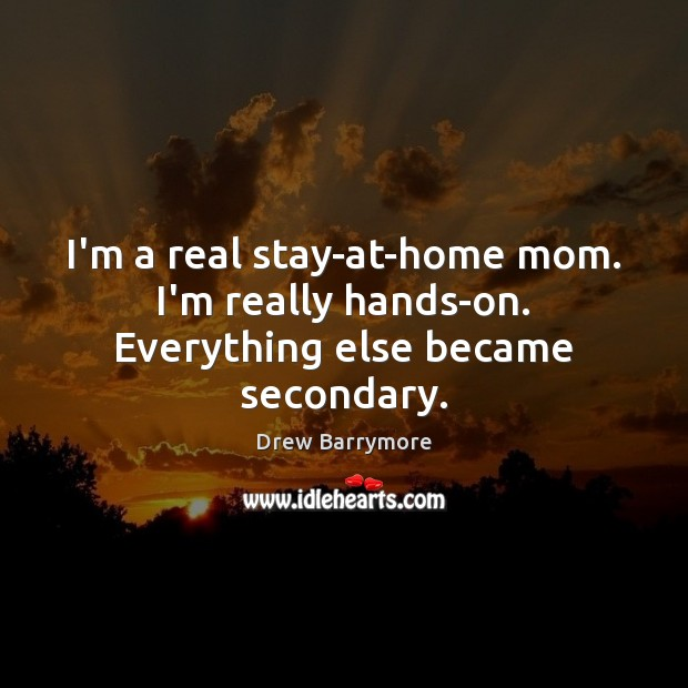 I'm a real stay-at-home mom. I'm really hands-on. Everything else became secondary. Image