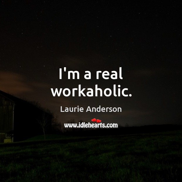 I'm a real workaholic. Laurie Anderson Picture Quote