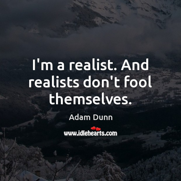 Image, I'm a realist. And realists don't fool themselves.