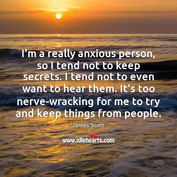 I'm a really anxious person, so I tend not to keep secrets. Image