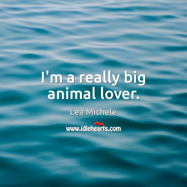 Lea Michele Picture Quote image saying: I'm a really big animal lover.