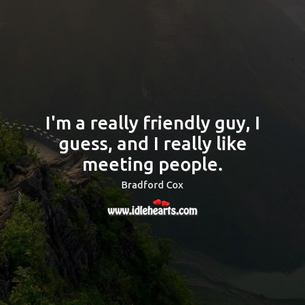 I'm a really friendly guy, I guess, and I really like meeting people. Image