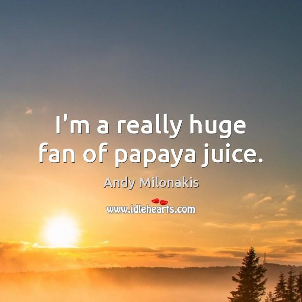 Image, I'm a really huge fan of papaya juice.