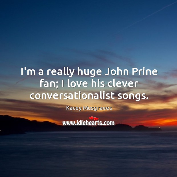 I'm a really huge John Prine fan; I love his clever conversationalist songs. Image