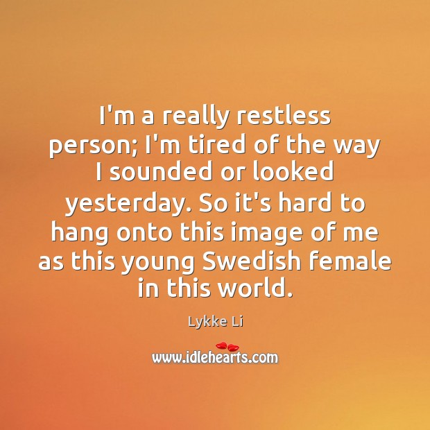 I'm a really restless person; I'm tired of the way I sounded Lykke Li Picture Quote