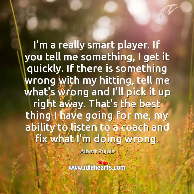 I'm a really smart player. If you tell me something, I get Albert Pujols Picture Quote