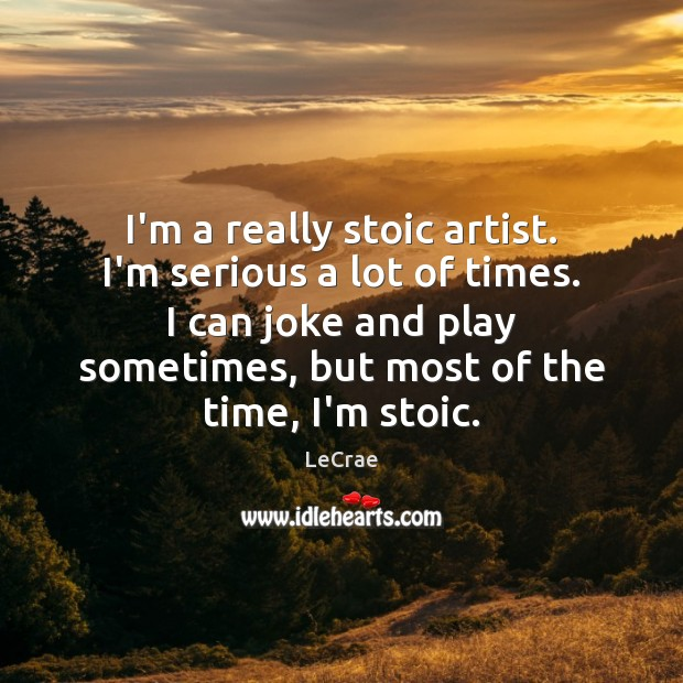 LeCrae Picture Quote image saying: I'm a really stoic artist. I'm serious a lot of times. I