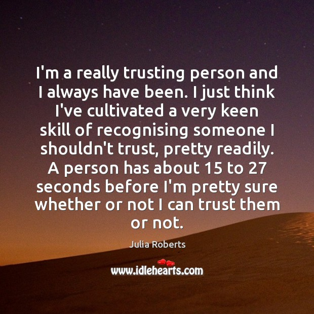 I'm a really trusting person and I always have been. I just Julia Roberts Picture Quote