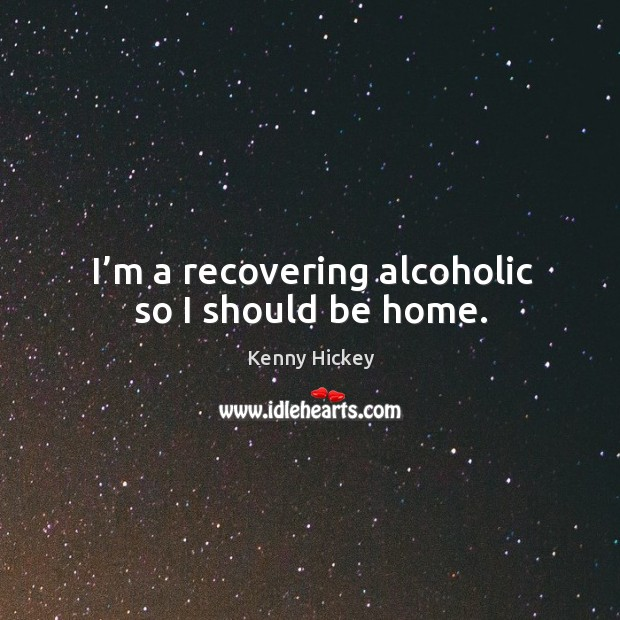 I'm a recovering alcoholic so I should be home. Image