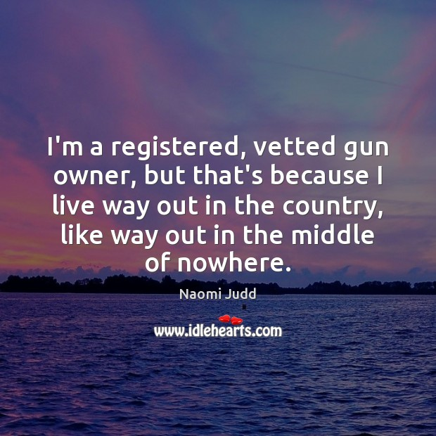 I'm a registered, vetted gun owner, but that's because I live way Naomi Judd Picture Quote