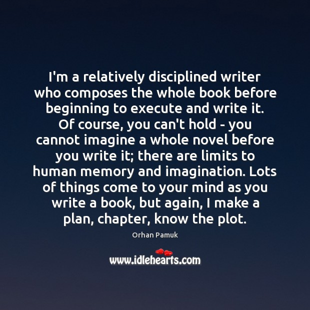 I'm a relatively disciplined writer who composes the whole book before beginning Orhan Pamuk Picture Quote