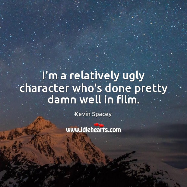 I'm a relatively ugly character who's done pretty damn well in film. Kevin Spacey Picture Quote