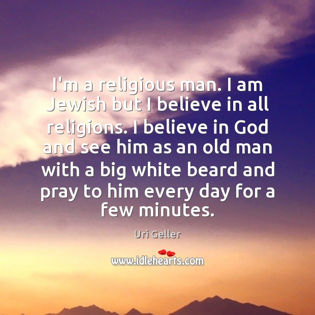 I'm a religious man. I am Jewish but I believe in all Believe in God Quotes Image