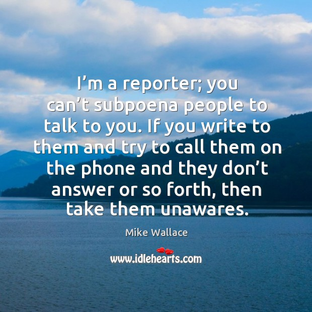 Image, I'm a reporter; you can't subpoena people to talk to you.