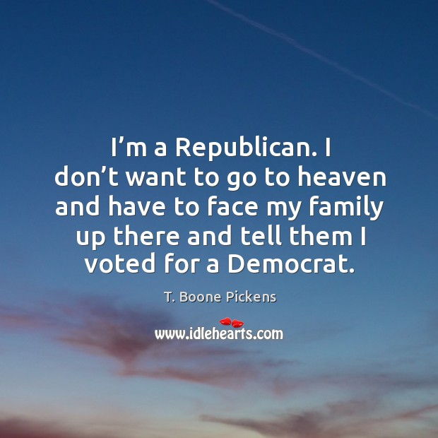 I'm a republican. I don't want to go to heaven and have to face my family up there and tell them I voted for a democrat. T. Boone Pickens Picture Quote