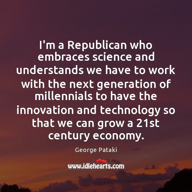 I'm a Republican who embraces science and understands we have to work George Pataki Picture Quote