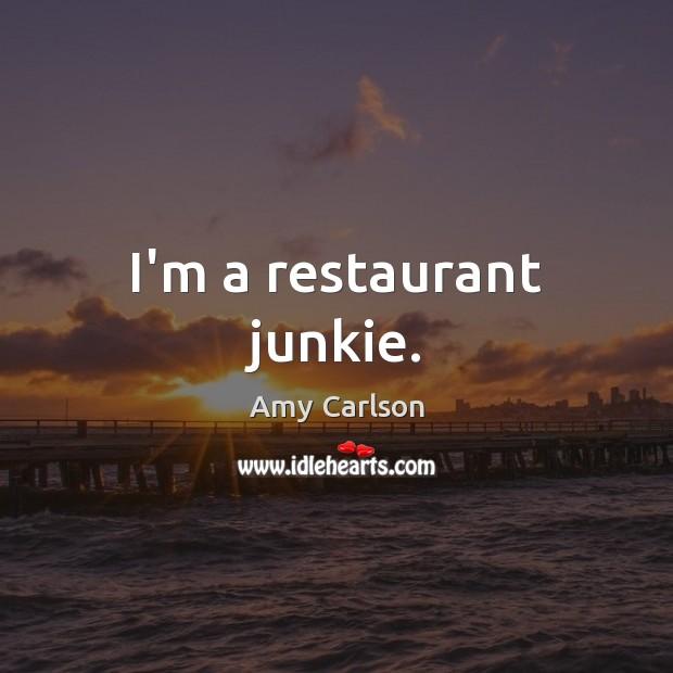 Image, I'm a restaurant junkie.