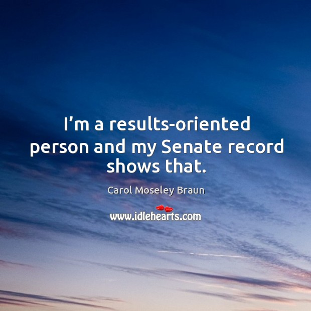 Image, I'm a results-oriented person and my senate record shows that.