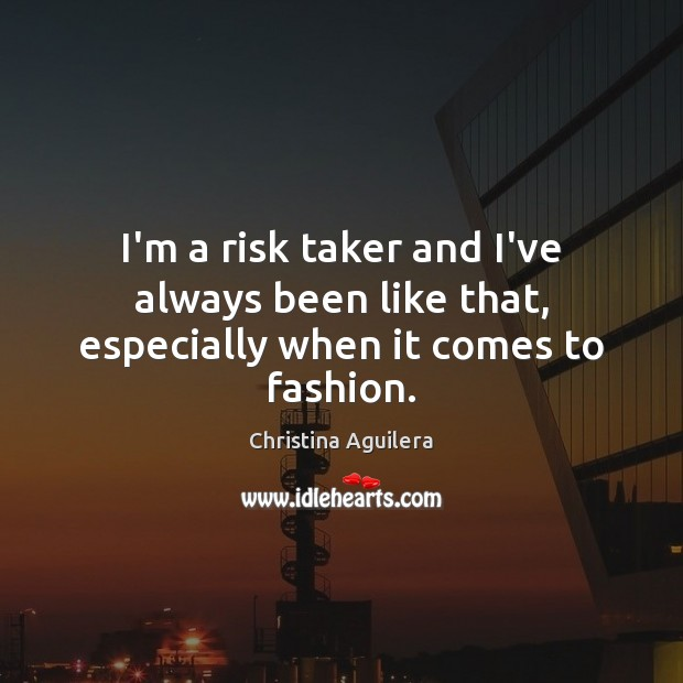 I'm a risk taker and I've always been like that, especially when it comes to fashion. Christina Aguilera Picture Quote