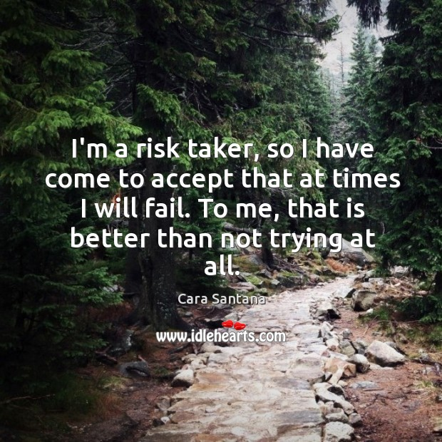 Image, I'm a risk taker, so I have come to accept that at