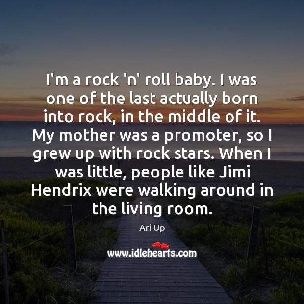 I'm a rock 'n' roll baby. I was one of the last Image
